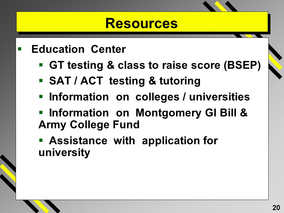 20 Resources Education Center GT testing & class to raise score (BSEP) SAT / ACT testing & tutoring Information on colleges / universities Information on Montgomery GI Bill & Army College Fund Assistance with application for university