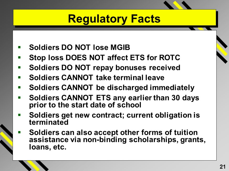 21 Regulatory Facts Soldiers DO NOT lose MGIB Stop loss DOES NOT affect ETS for ROTC Soldiers DO NOT repay bonuses received Soldiers CANNOT take terminal leave Soldiers CANNOT be discharged immediately Soldiers CANNOT ETS any earlier than 30 days prior to the start date of school Soldiers get new contract; current obligation is terminated Soldiers can also accept other forms of tuition assistance via non-binding scholarships, grants, loans, etc.