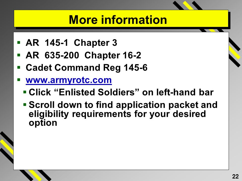 22 More information AR 145-1 Chapter 3 AR 635-200 Chapter 16-2 Cadet Command Reg 145-6 www.armyrotc.com Click Enlisted Soldiers on left-hand bar Scroll down to find application packet and eligibility requirements for your desired option