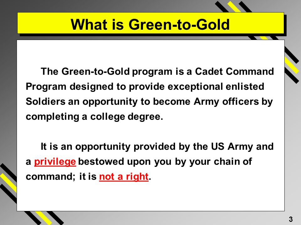 3 What is Green-to-Gold The Green-to-Gold program is a Cadet Command Program designed to provide exceptional enlisted Soldiers an opportunity to become Army officers by completing a college degree.