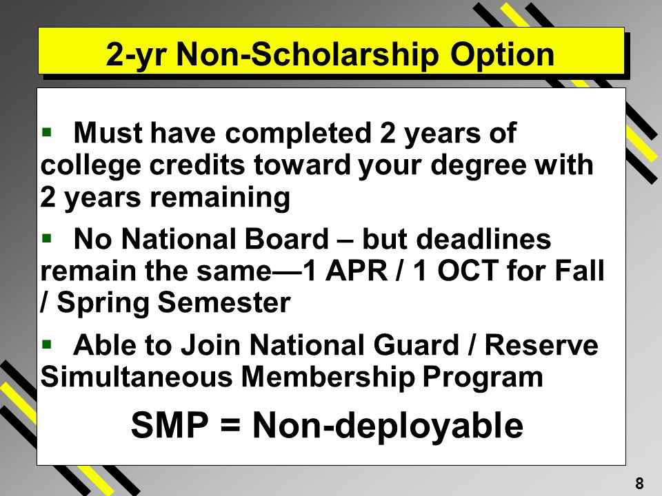 8 2-yr Non-Scholarship Option Must have completed 2 years of college credits toward your degree with 2 years remaining No National Board – but deadlines remain the same1 APR / 1 OCT for Fall / Spring Semester Able to Join National Guard / Reserve Simultaneous Membership Program SMP = Non-deployable