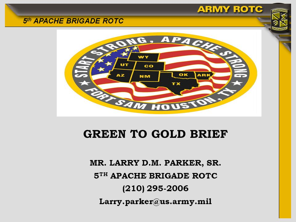 5 th APACHE BRIGADE ROTC GREEN TO GOLD BRIEF MR. LARRY D.M. PARKER, SR. 5 TH APACHE BRIGADE ROTC (210) 295-2006 Larry.parker@us.army.mil