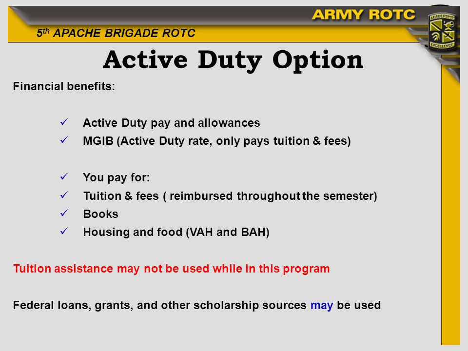 5 th APACHE BRIGADE ROTC Active Duty Option Financial benefits: üActive Duty pay and allowances üMGIB (Active Duty rate, only pays tuition & fees) üYou pay for: üTuition & fees ( reimbursed throughout the semester) üBooks üHousing and food (VAH and BAH) Tuition assistance may not be used while in this program Federal loans, grants, and other scholarship sources may be used
