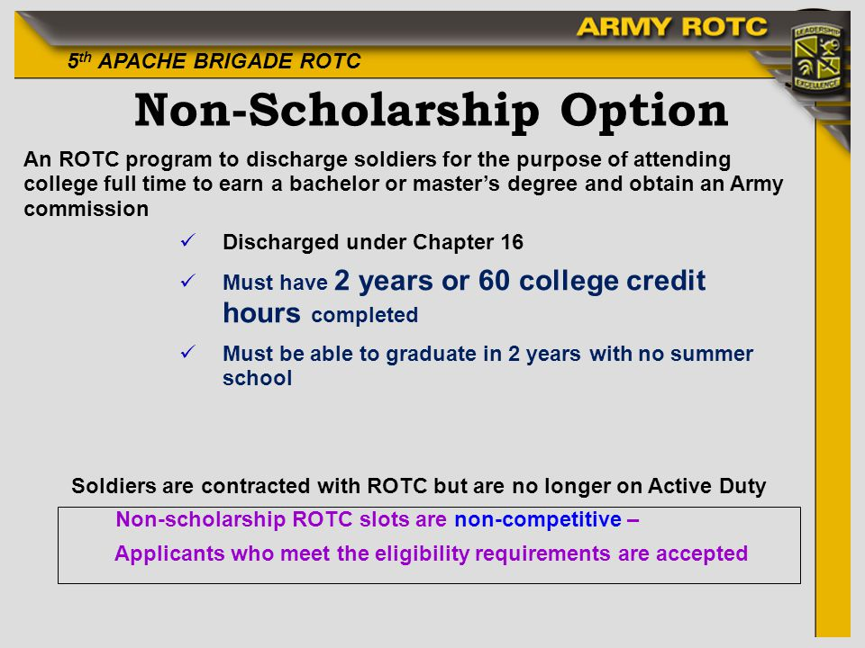 5 th APACHE BRIGADE ROTC Non-Scholarship Option An ROTC program to discharge soldiers for the purpose of attending college full time to earn a bachelor or masters degree and obtain an Army commission üDischarged under Chapter 16 üMust have 2 years or 60 college credit hours completed üMust be able to graduate in 2 years with no summer school Soldiers are contracted with ROTC but are no longer on Active Duty Non-scholarship ROTC slots are non-competitive – Applicants who meet the eligibility requirements are accepted