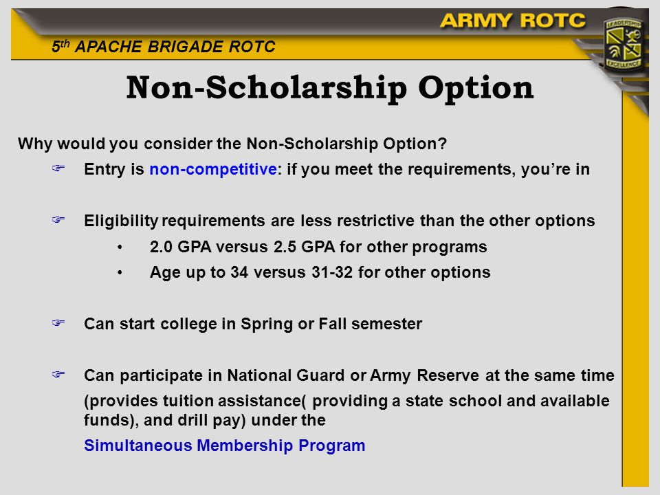 5 th APACHE BRIGADE ROTC Non-Scholarship Option Why would you consider the Non-Scholarship Option? FEntry is non-competitive: if you meet the requirem