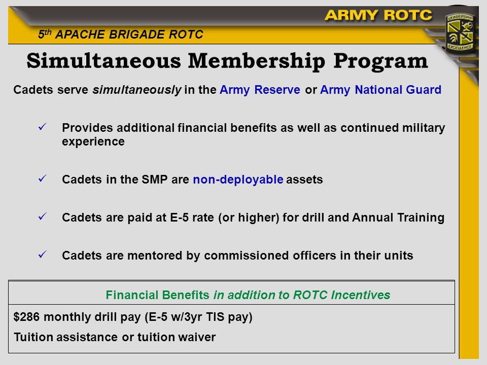 5 th APACHE BRIGADE ROTC Simultaneous Membership Program Cadets serve simultaneously in the Army Reserve or Army National Guard Provides additional fi