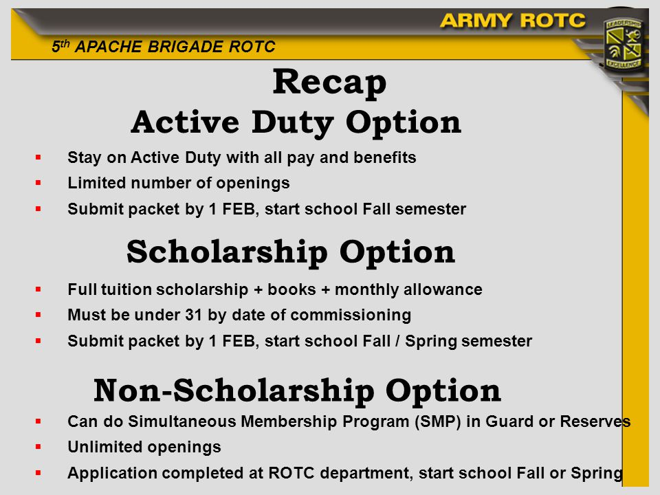5 th APACHE BRIGADE ROTC Recap Active Duty Option Scholarship Option Non-Scholarship Option Stay on Active Duty with all pay and benefits Limited number of openings Submit packet by 1 FEB, start school Fall semester Full tuition scholarship + books + monthly allowance Must be under 31 by date of commissioning Submit packet by 1 FEB, start school Fall / Spring semester Can do Simultaneous Membership Program (SMP) in Guard or Reserves Unlimited openings Application completed at ROTC department, start school Fall or Spring