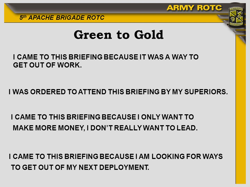 5 th APACHE BRIGADE ROTC Green to Gold I CAME TO THIS BRIEFING BECAUSE IT WAS A WAY TO GET OUT OF WORK. I WAS ORDERED TO ATTEND THIS BRIEFING BY MY SU