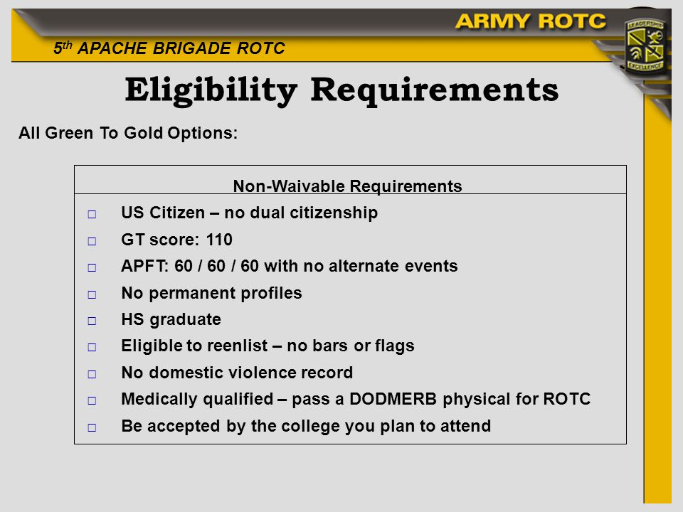5 th APACHE BRIGADE ROTC Eligibility Requirements All Green To Gold Options: Non-Waivable Requirements US Citizen – no dual citizenship GT score: 110