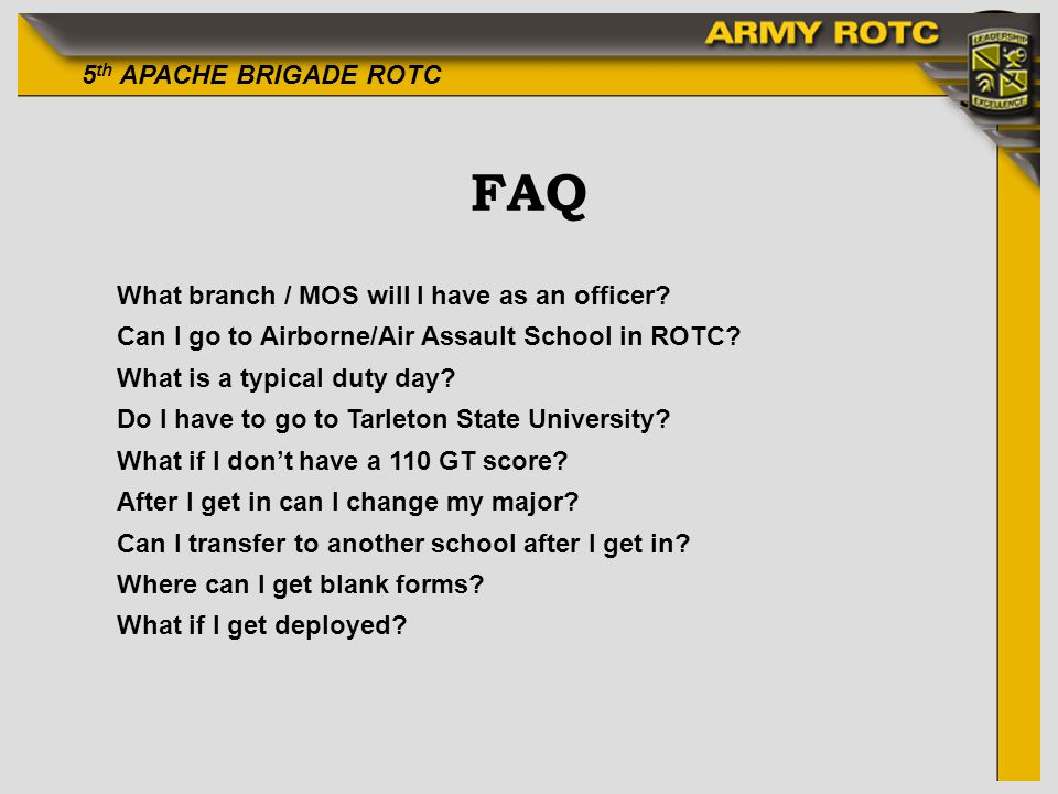 5 th APACHE BRIGADE ROTC FAQ What branch / MOS will I have as an officer? Can I go to Airborne/Air Assault School in ROTC? What is a typical duty day?