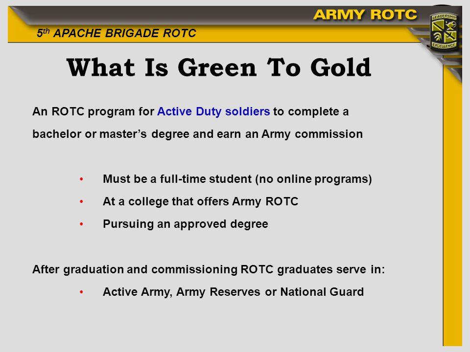 5 th APACHE BRIGADE ROTC What Is Green To Gold An ROTC program for Active Duty soldiers to complete a bachelor or masters degree and earn an Army commission Must be a full-time student (no online programs) At a college that offers Army ROTC Pursuing an approved degree After graduation and commissioning ROTC graduates serve in: Active Army, Army Reserves or National Guard