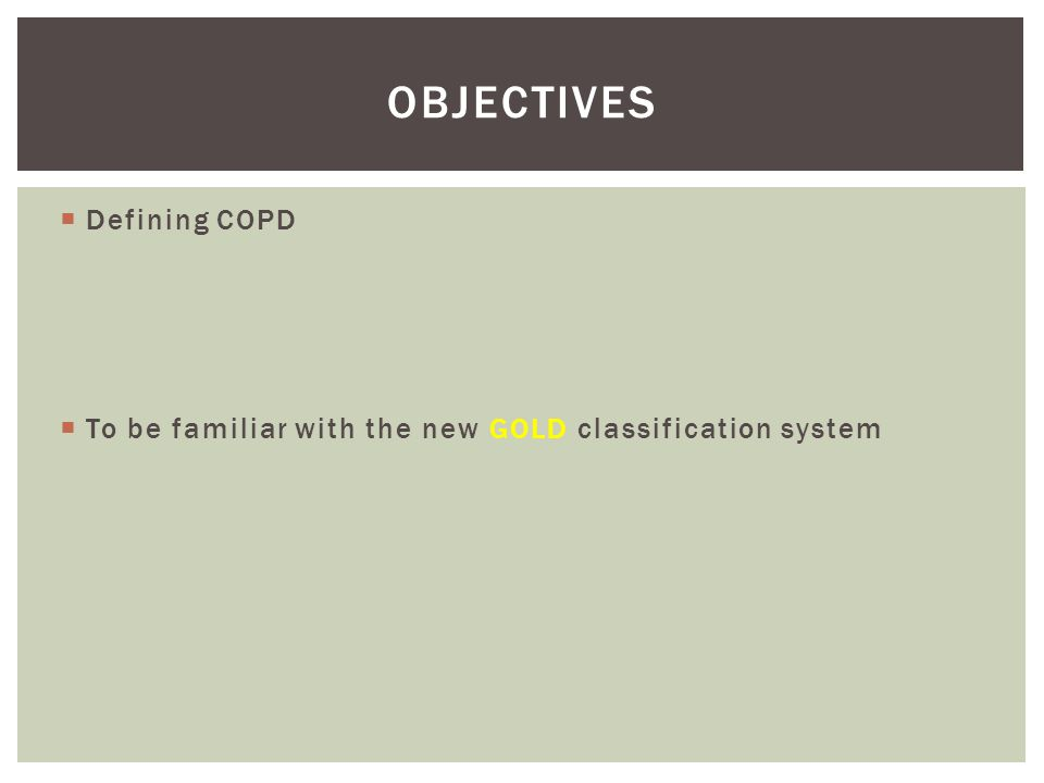 Defining COPD To be familiar with the new GOLD classification system OBJECTIVES