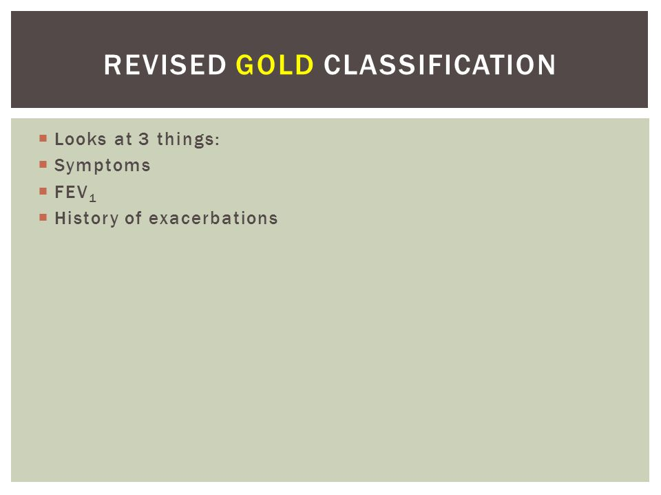 Looks at 3 things: Symptoms FEV 1 History of exacerbations REVISED GOLD CLASSIFICATION