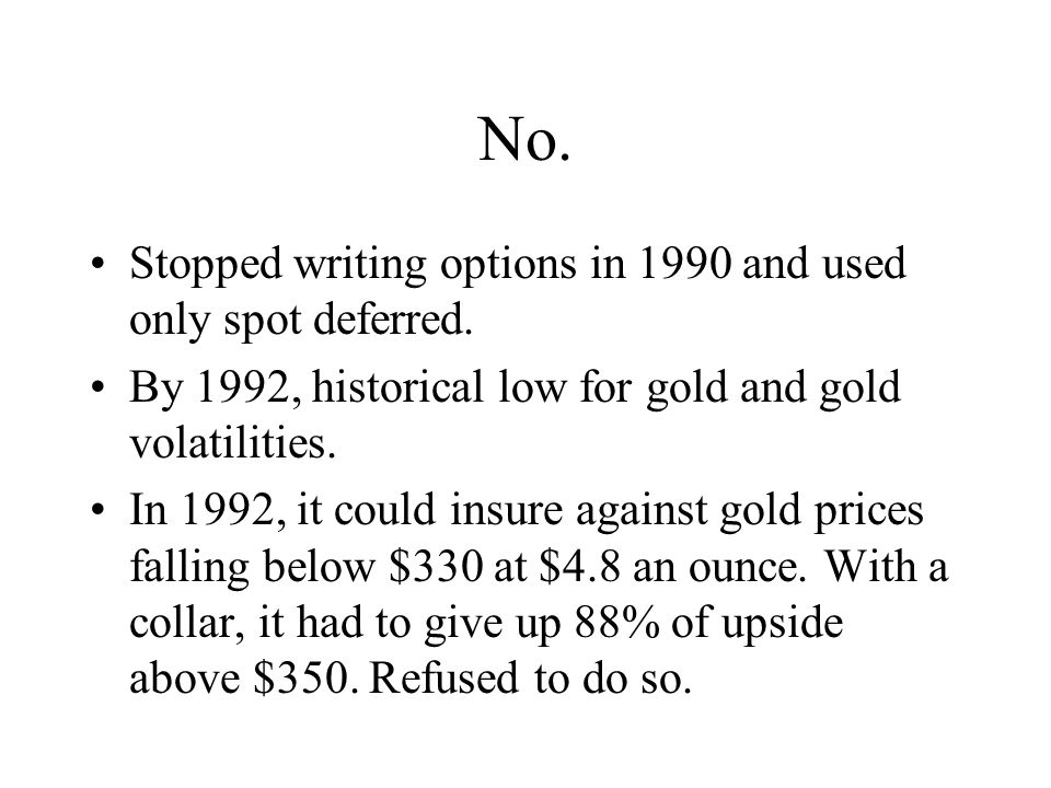 No. Stopped writing options in 1990 and used only spot deferred. By 1992, historical low for gold and gold volatilities. In 1992, it could insure agai