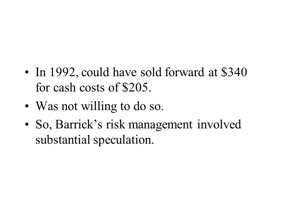 In 1992, could have sold forward at $340 for cash costs of $205. Was not willing to do so. So, Barricks risk management involved substantial speculati