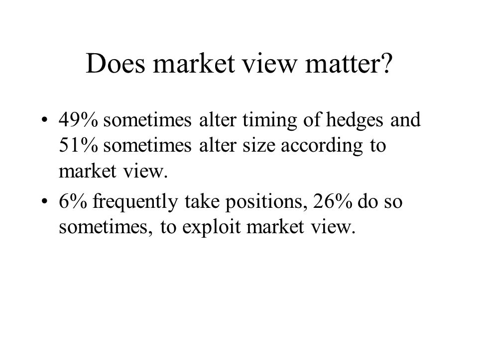 Does market view matter? 49% sometimes alter timing of hedges and 51% sometimes alter size according to market view. 6% frequently take positions, 26%