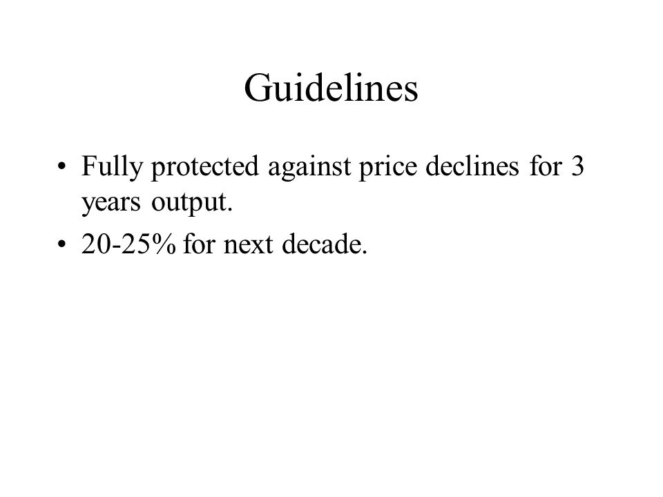 Guidelines Fully protected against price declines for 3 years output. 20-25% for next decade.