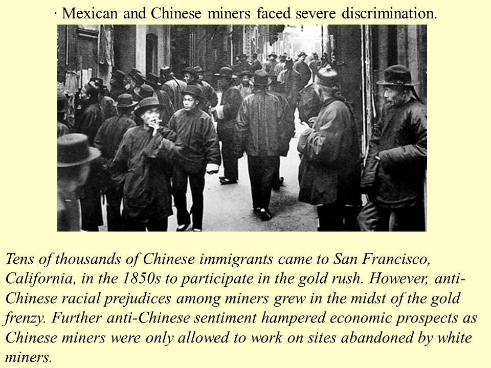 · Mexican and Chinese miners faced severe discrimination. Tens of thousands of Chinese immigrants came to San Francisco, California, in the 1850s to p