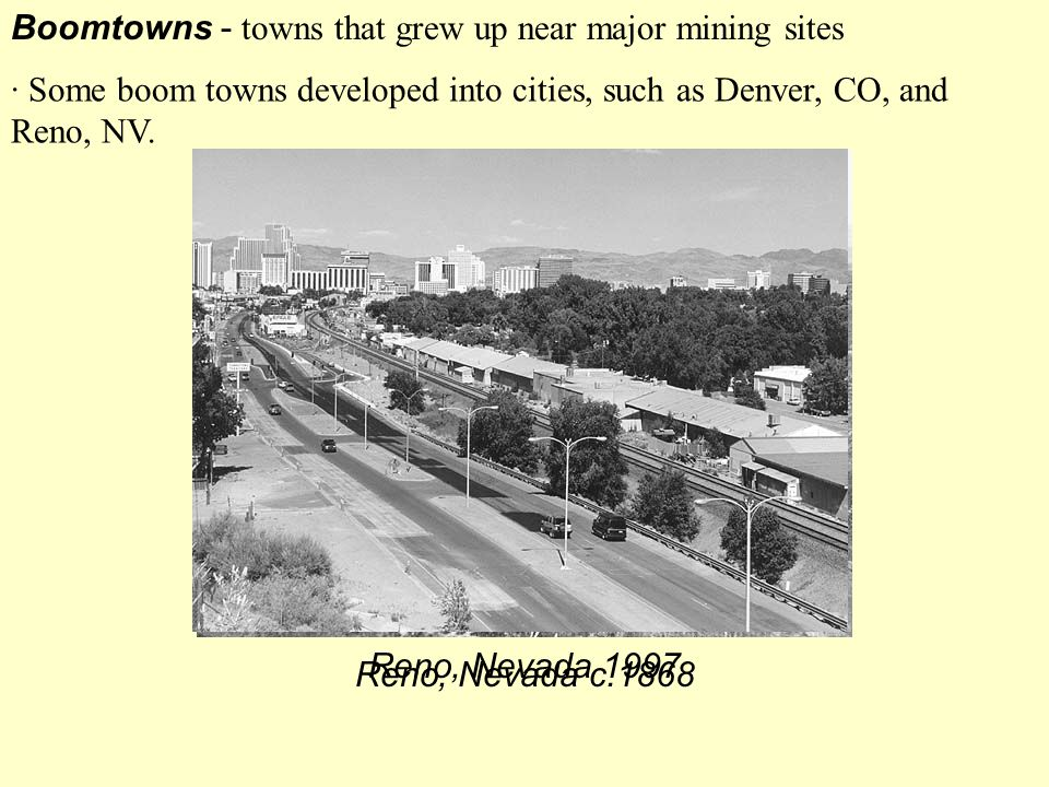 Boomtowns - towns that grew up near major mining sites · Some boom towns developed into cities, such as Denver, CO, and Reno, NV. Reno, Nevada c.1868