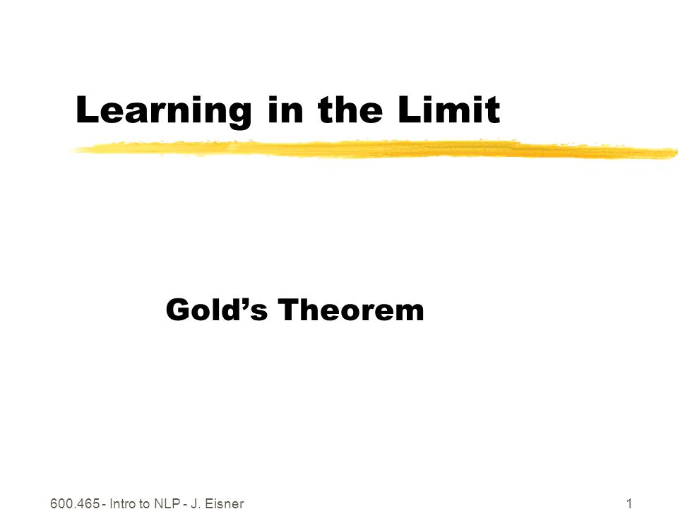 600.465 - Intro to NLP - J. Eisner1 Learning in the Limit Golds Theorem
