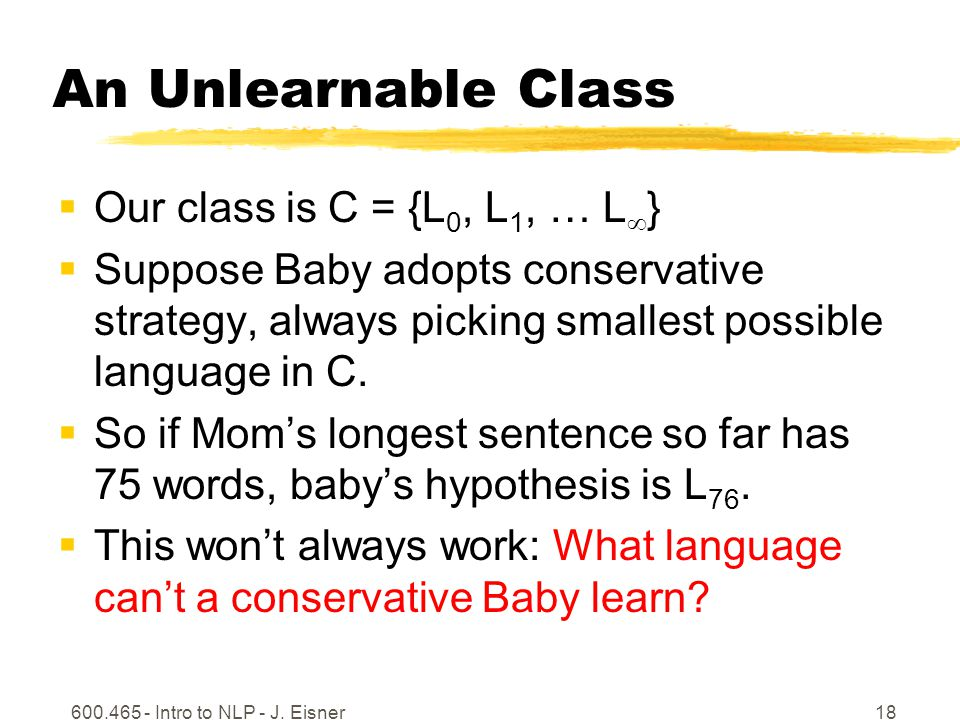 600.465 - Intro to NLP - J. Eisner18 An Unlearnable Class Our class is C = {L 0, L 1, … L } Suppose Baby adopts conservative strategy, always picking