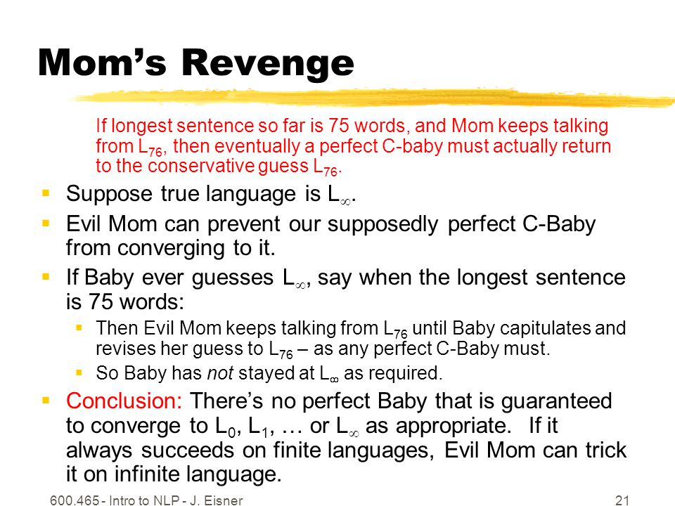 600.465 - Intro to NLP - J. Eisner21 Moms Revenge If longest sentence so far is 75 words, and Mom keeps talking from L 76, then eventually a perfect C