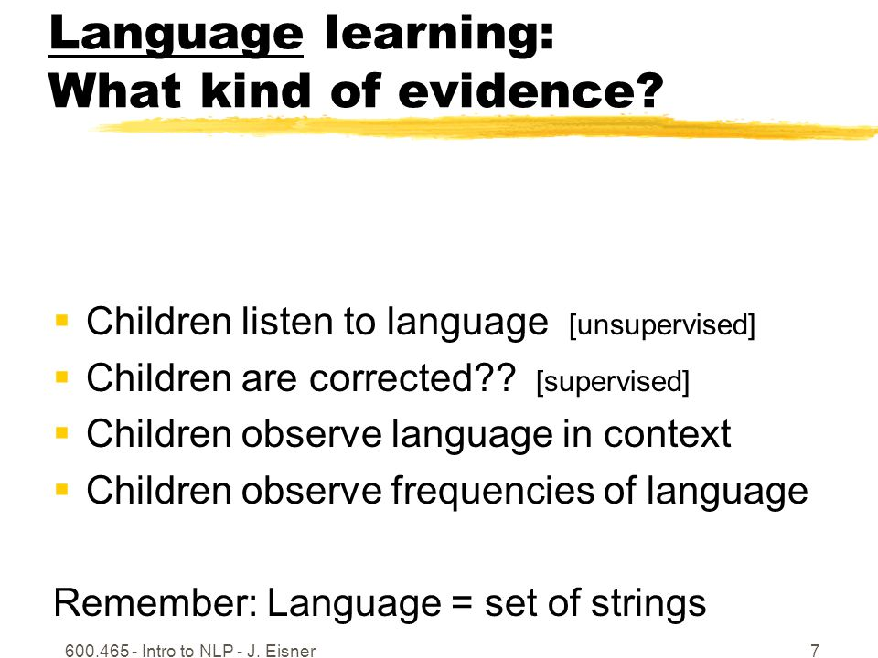 600.465 - Intro to NLP - J. Eisner7 Language learning: What kind of evidence? Children listen to language [unsupervised] Children are corrected?? [sup