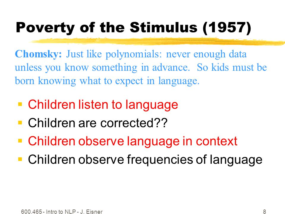 600.465 - Intro to NLP - J. Eisner8 Poverty of the Stimulus (1957) Children listen to language Children are corrected?? Children observe language in c