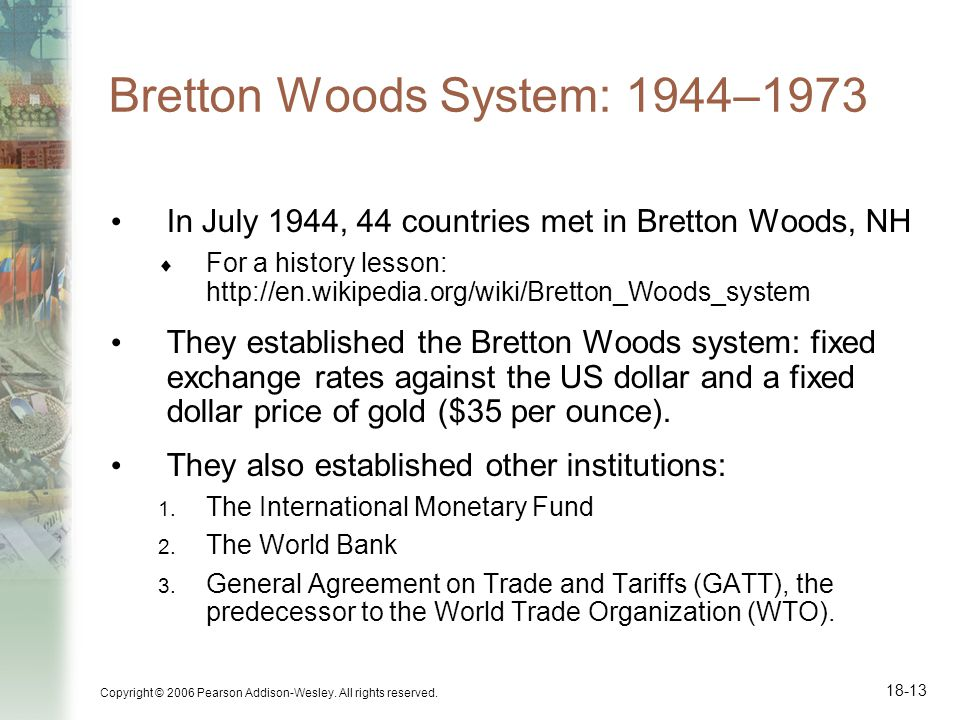 Copyright © 2006 Pearson Addison-Wesley. All rights reserved. 18-13 Bretton Woods System: 1944–1973 In July 1944, 44 countries met in Bretton Woods, N