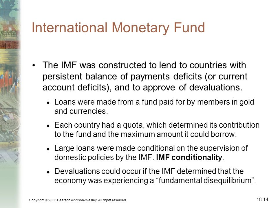 Copyright © 2006 Pearson Addison-Wesley. All rights reserved. 18-14 International Monetary Fund The IMF was constructed to lend to countries with pers