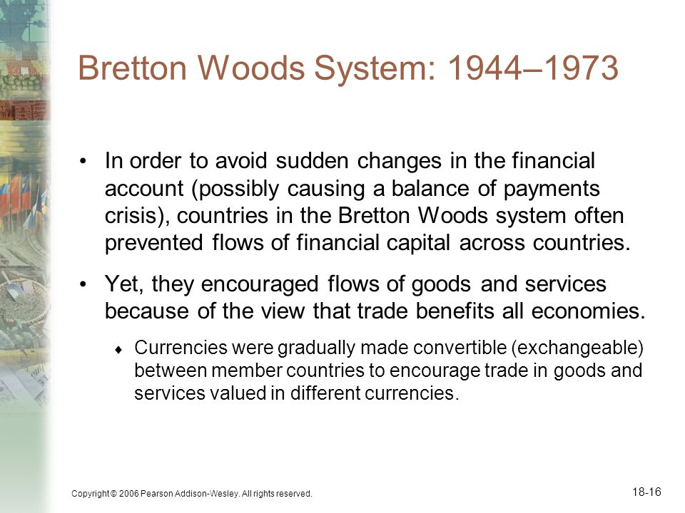 Copyright © 2006 Pearson Addison-Wesley. All rights reserved. 18-16 Bretton Woods System: 1944–1973 In order to avoid sudden changes in the financial