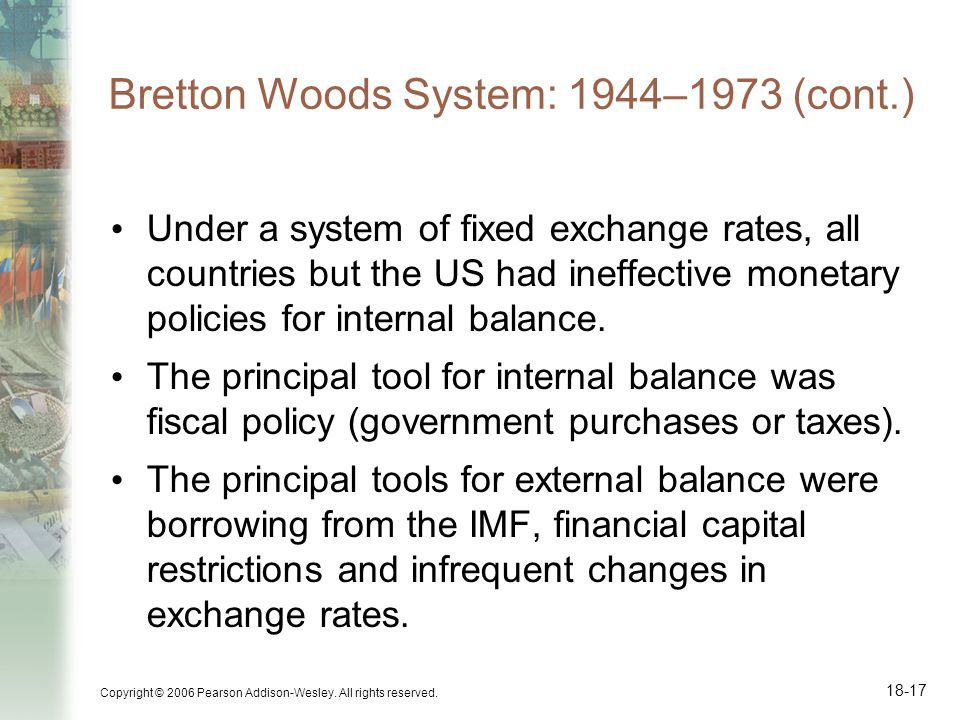 Copyright © 2006 Pearson Addison-Wesley. All rights reserved. 18-17 Bretton Woods System: 1944–1973 (cont.) Under a system of fixed exchange rates, al