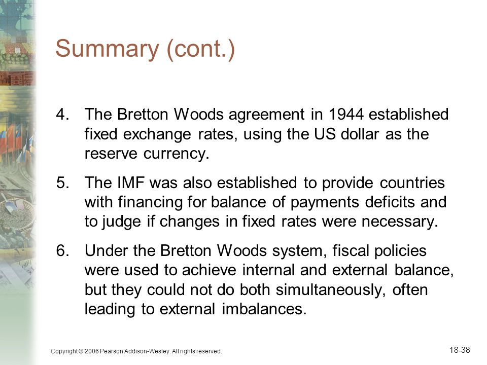 Copyright © 2006 Pearson Addison-Wesley. All rights reserved. 18-38 Summary (cont.) 4.The Bretton Woods agreement in 1944 established fixed exchange r