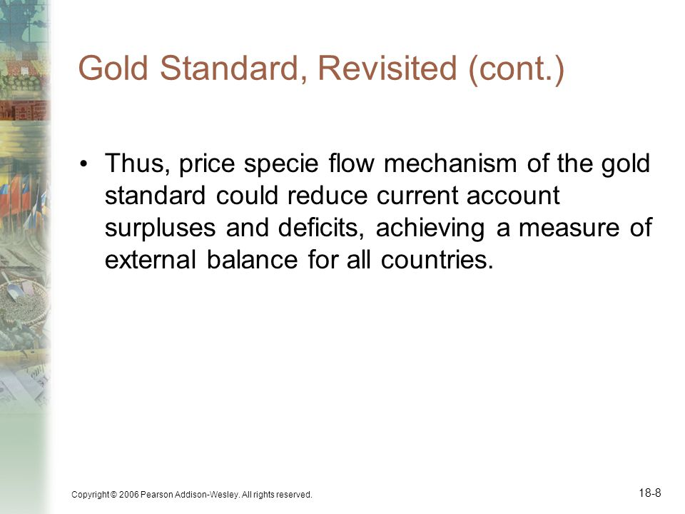 Copyright © 2006 Pearson Addison-Wesley. All rights reserved. 18-8 Gold Standard, Revisited (cont.) Thus, price specie flow mechanism of the gold stan