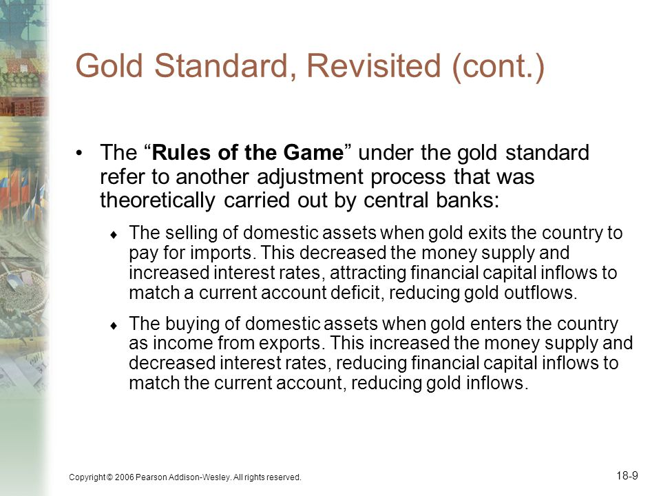 Copyright © 2006 Pearson Addison-Wesley. All rights reserved. 18-9 Gold Standard, Revisited (cont.) The Rules of the Game under the gold standard refe