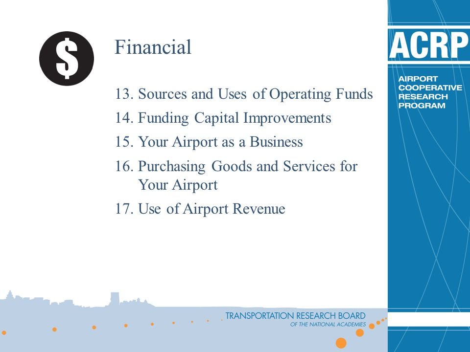 Financial 13.Sources and Uses of Operating Funds 14.Funding Capital Improvements 15.Your Airport as a Business 16.Purchasing Goods and Services for Yo