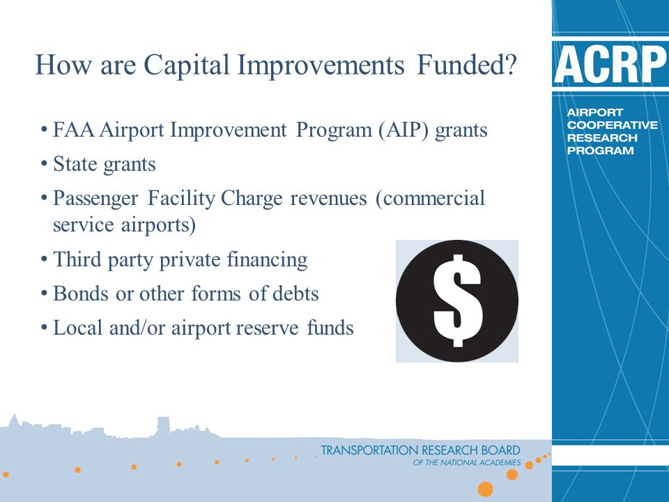 FAA Airport Improvement Program (AIP) grants State grants Passenger Facility Charge revenues (commercial service airports) Third party private financi