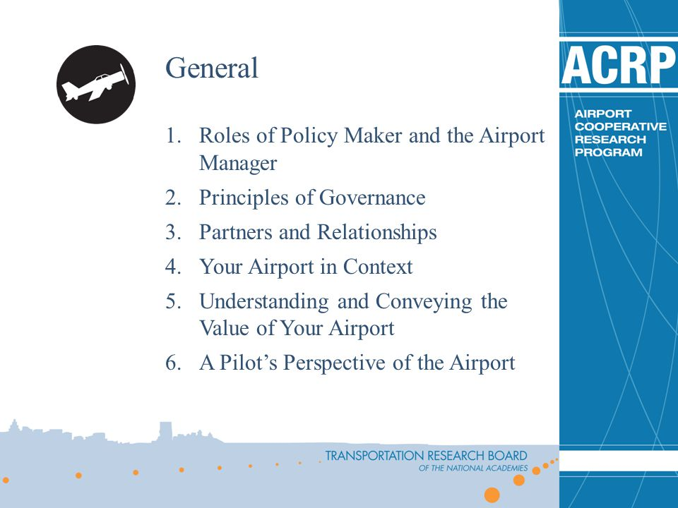 General 1.Roles of Policy Maker and the Airport Manager 2.Principles of Governance 3.Partners and Relationships 4.Your Airport in Context 5.Understanding and Conveying the Value of Your Airport 6.A Pilots Perspective of the Airport