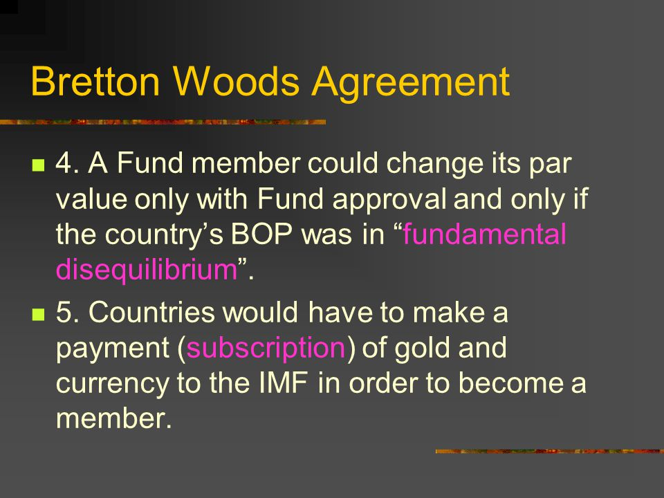 Bretton Woods Agreement 4. A Fund member could change its par value only with Fund approval and only if the countrys BOP was in fundamental disequilib