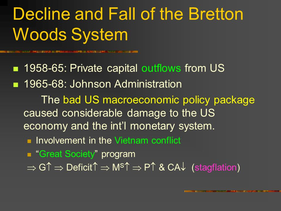 Decline and Fall of the Bretton Woods System 1958-65: Private capital outflows from US 1965-68: Johnson Administration The bad US macroeconomic policy