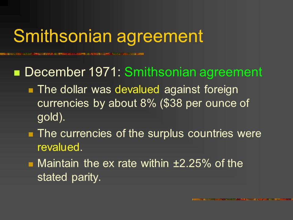 Smithsonian agreement December 1971: Smithsonian agreement The dollar was devalued against foreign currencies by about 8% ($38 per ounce of gold). The