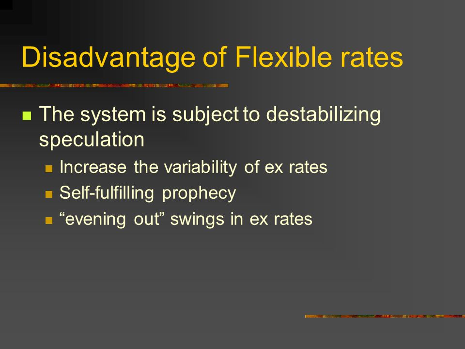Disadvantage of Flexible rates The system is subject to destabilizing speculation Increase the variability of ex rates Self-fulfilling prophecy evenin