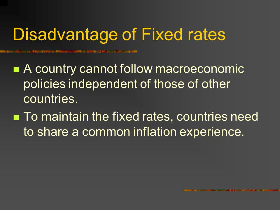 Disadvantage of Fixed rates A country cannot follow macroeconomic policies independent of those of other countries. To maintain the fixed rates, count