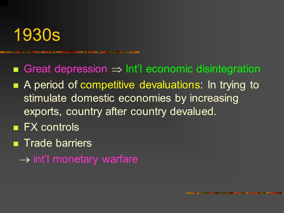 1930s Great depression Intl economic disintegration A period of competitive devaluations: In trying to stimulate domestic economies by increasing expo
