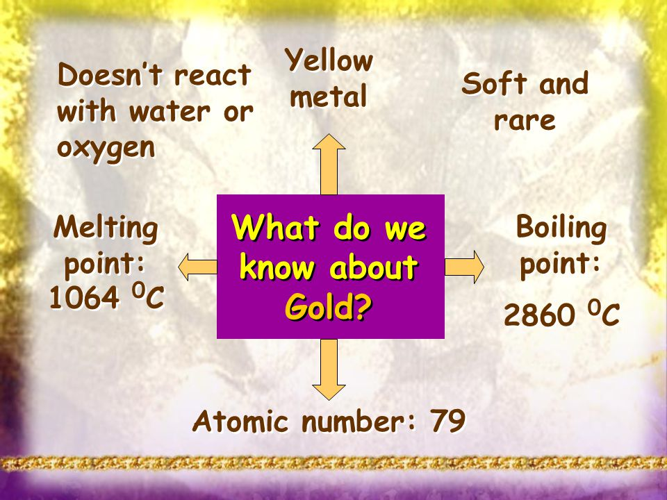 What do we know about Gold? Melting point: 1064 0 C Boiling point: 2860 0 C Boiling point: 2860 0 C Doesnt react with water or oxygen Atomic number: 7