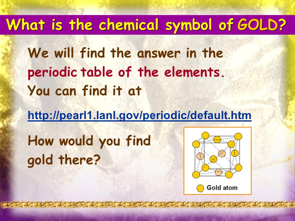 What is the chemical symbol of GOLD? We will find the answer in the periodic table of the elements. You can find it at http://pearl1.lanl.gov/periodic