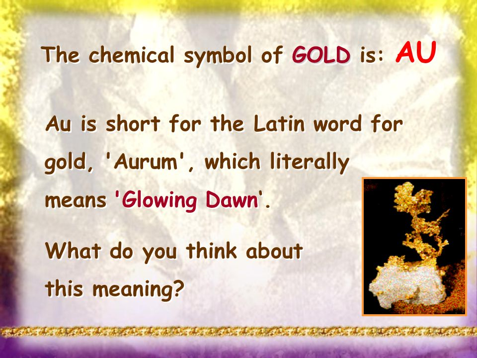 Au is short for the Latin word for gold, 'Aurum', which literally means 'Glowing Dawn. What do you think about this meaning? Au is short for the Latin