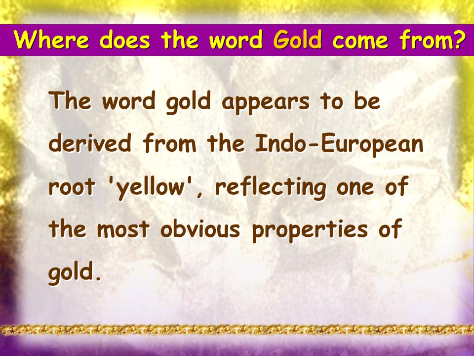 The word gold appears to be derived from the Indo-European root 'yellow', reflecting one of the most obvious properties of gold. Where does the word G