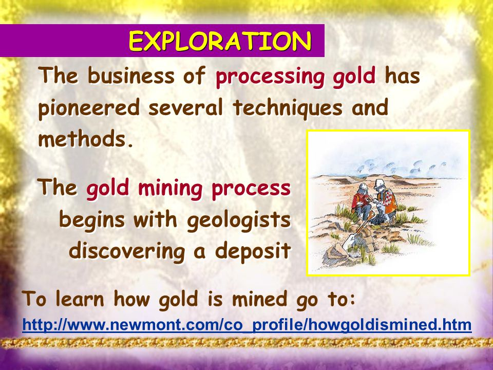 EXPLORATION The business of processing gold has pioneered several techniques and methods. To learn how gold is mined go to: http://www.newmont.com/co_