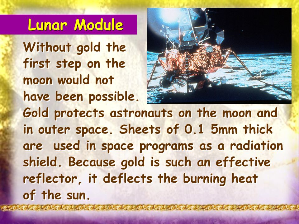 Lunar Module Without gold the first step on the moon would not have been possible. Gold protects astronauts on the moon and in outer space. Sheets of